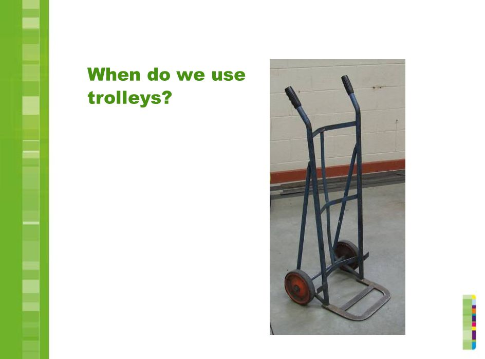 When do we use trolleys Explain what sorts of things should be moved with a trolley. Demonstrate the correct use of a trolley.
