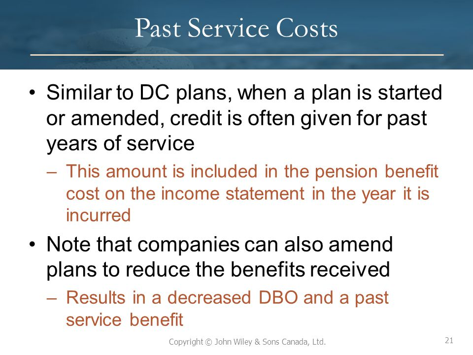 Past Service Costs Similar to DC plans, when a plan is started or amended, credit is often given for past years of service.