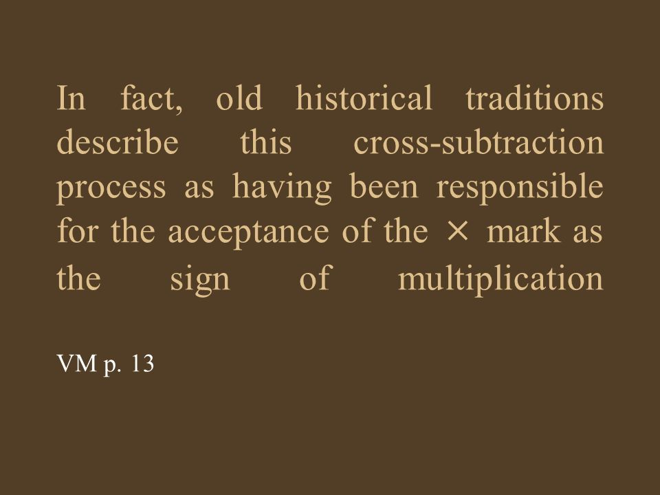 In fact, old historical traditions describe this cross-subtraction process as having been responsible for the acceptance of the × mark as the sign of multiplication VM p.