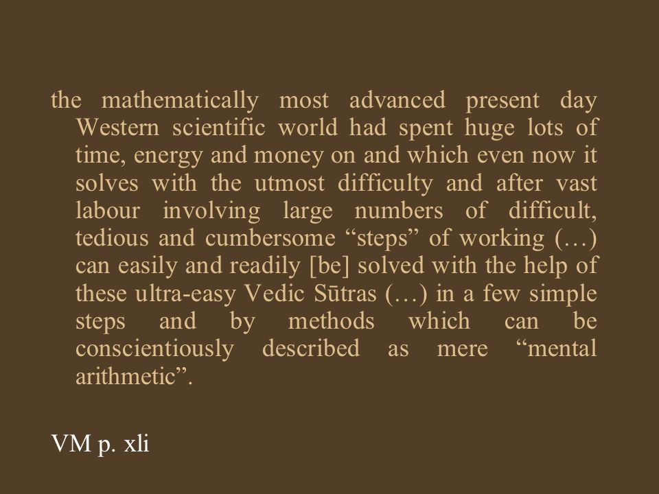 the mathematically most advanced present day Western scientific world had spent huge lots of time, energy and money on and which even now it solves with the utmost difficulty and after vast labour involving large numbers of difficult, tedious and cumbersome steps of working (…) can easily and readily [be] solved with the help of these ultra-easy Vedic Sūtras (…) in a few simple steps and by methods which can be conscientiously described as mere mental arithmetic .