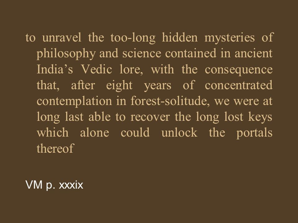 to unravel the too-long hidden mysteries of philosophy and science contained in ancient India's Vedic lore, with the consequence that, after eight years of concentrated contemplation in forest-solitude, we were at long last able to recover the long lost keys which alone could unlock the portals thereof