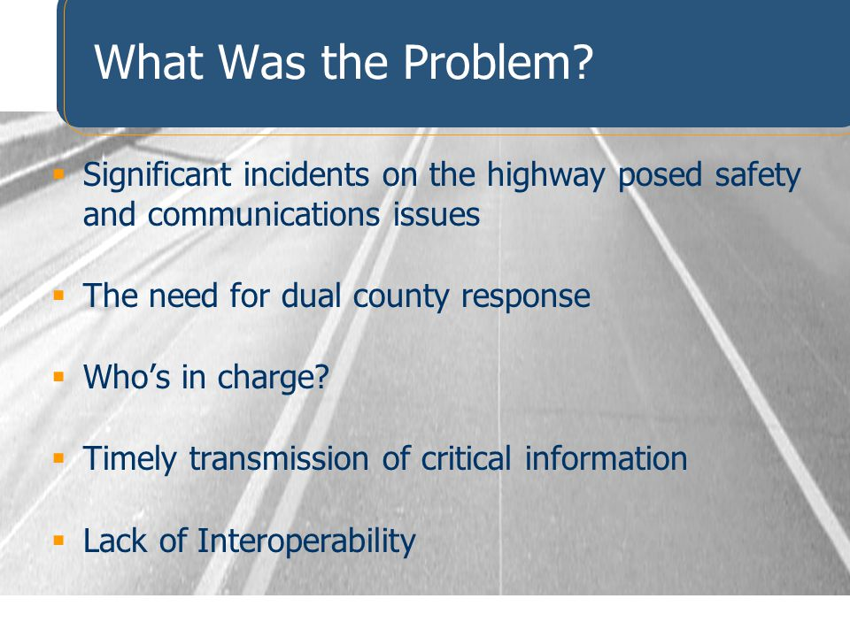 What Was the Problem Significant incidents on the highway posed safety and communications issues. The need for dual county response.