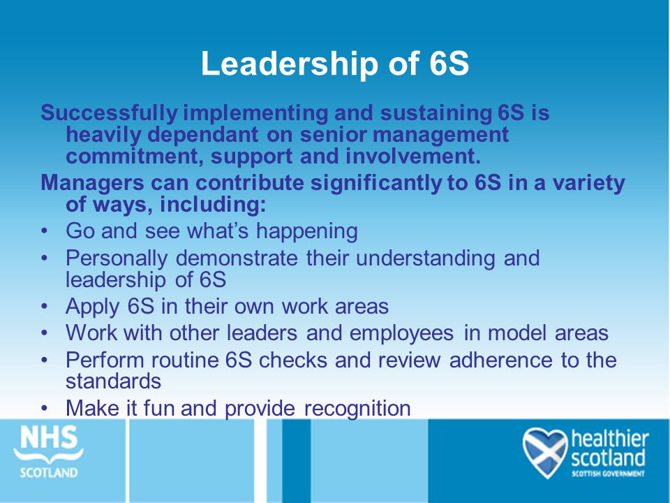 Leadership of 6S Successfully implementing and sustaining 6S is heavily dependant on senior management commitment, support and involvement.