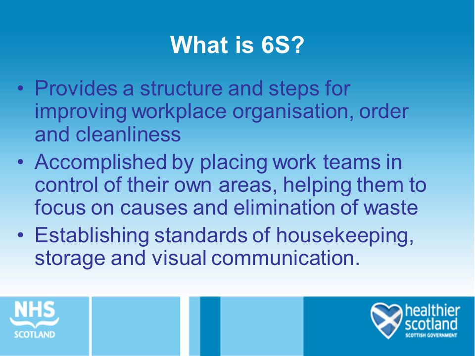 What is 6S Provides a structure and steps for improving workplace organisation, order and cleanliness.