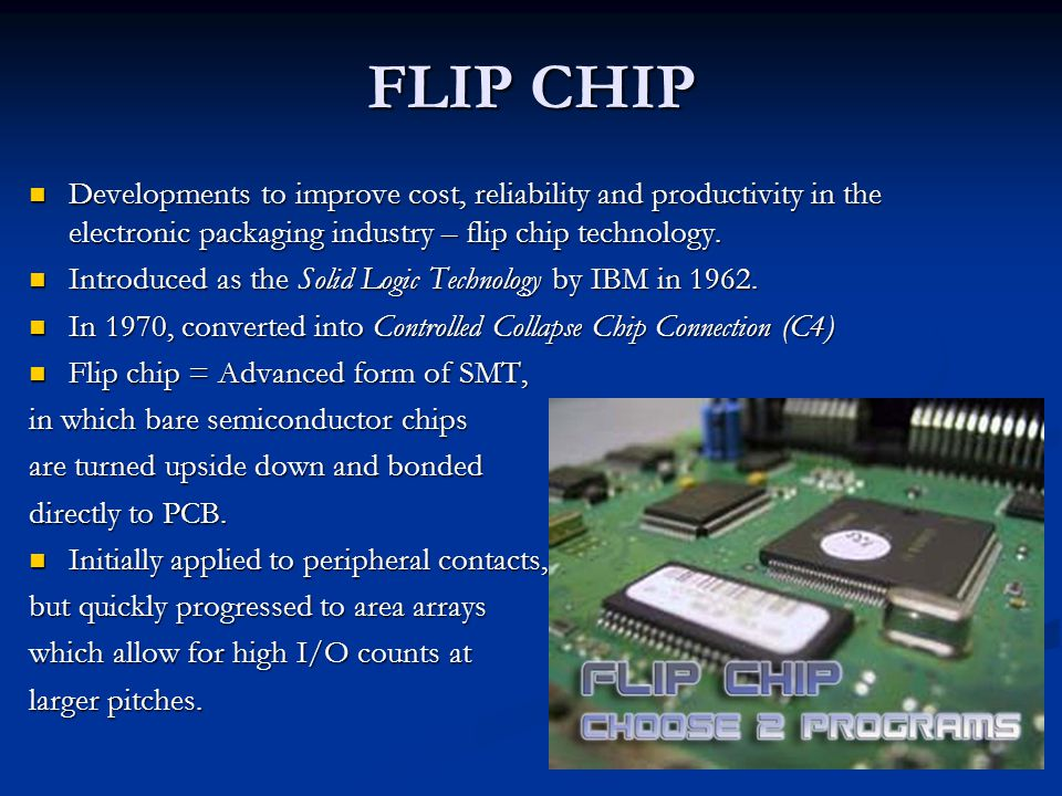 FLIP CHIP Developments to improve cost, reliability and productivity in the electronic packaging industry – flip chip technology.