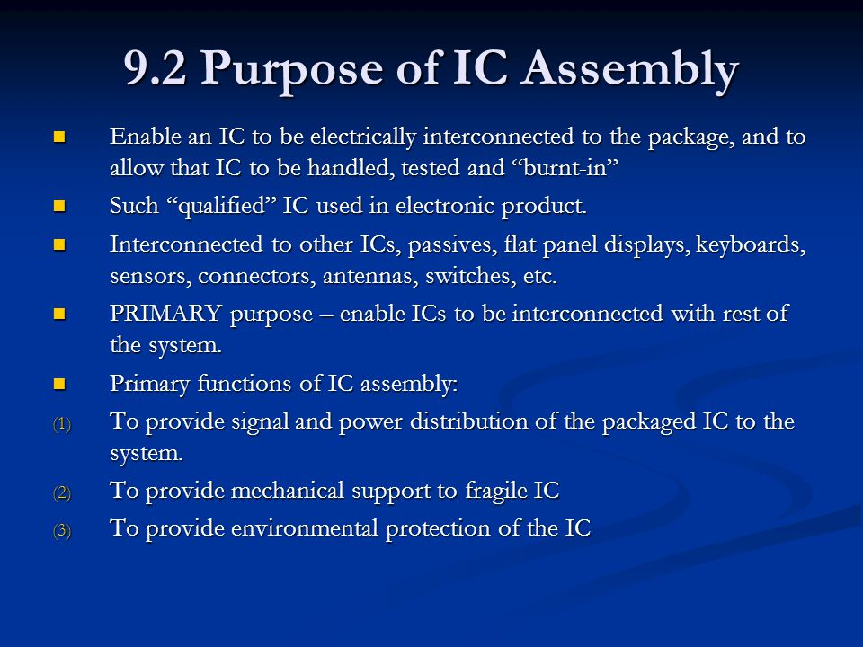 9.2 Purpose of IC Assembly Enable an IC to be electrically interconnected to the package, and to allow that IC to be handled, tested and burnt-in