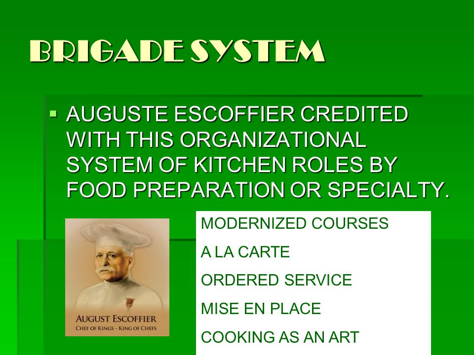 BRIGADE SYSTEM AUGUSTE ESCOFFIER CREDITED WITH THIS ORGANIZATIONAL SYSTEM OF KITCHEN ROLES BY FOOD PREPARATION OR SPECIALTY.