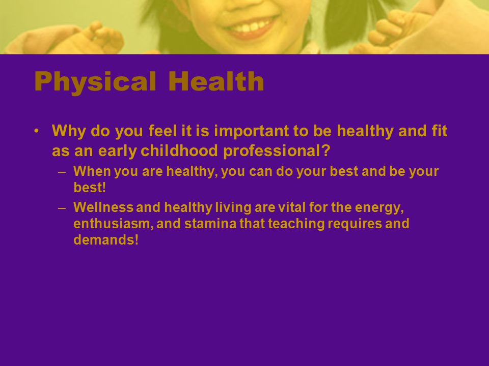 Physical Health Why do you feel it is important to be healthy and fit as an early childhood professional