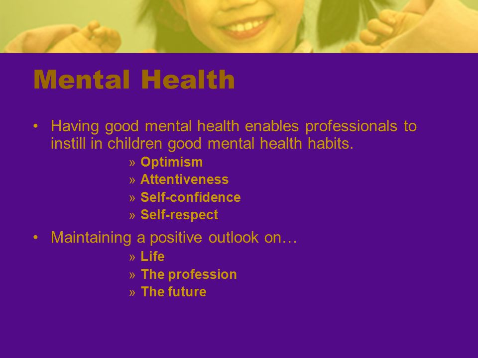 Mental Health Having good mental health enables professionals to instill in children good mental health habits.