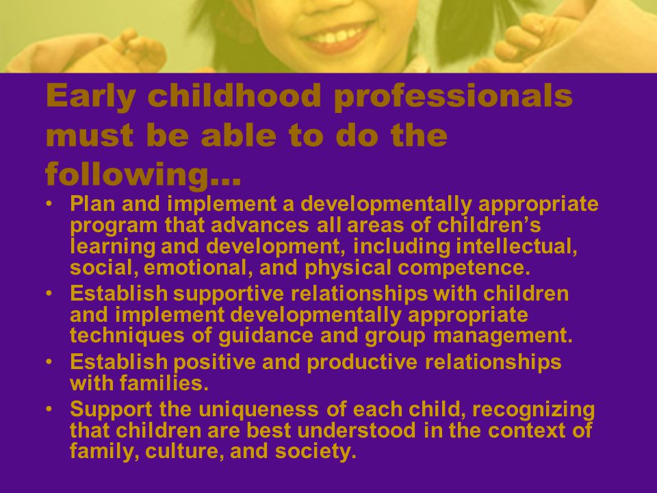 Early childhood professionals must be able to do the following…
