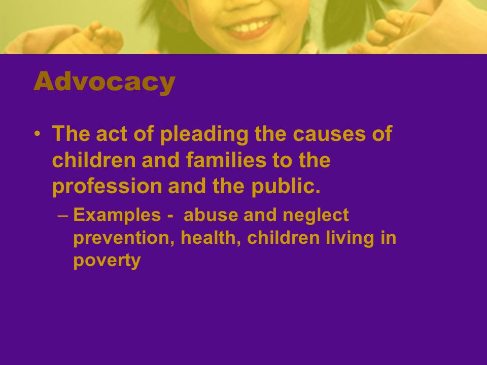 Advocacy The act of pleading the causes of children and families to the profession and the public.