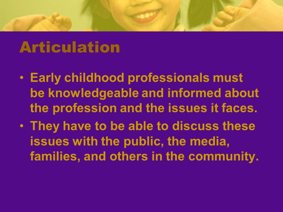 Articulation Early childhood professionals must be knowledgeable and informed about the profession and the issues it faces.