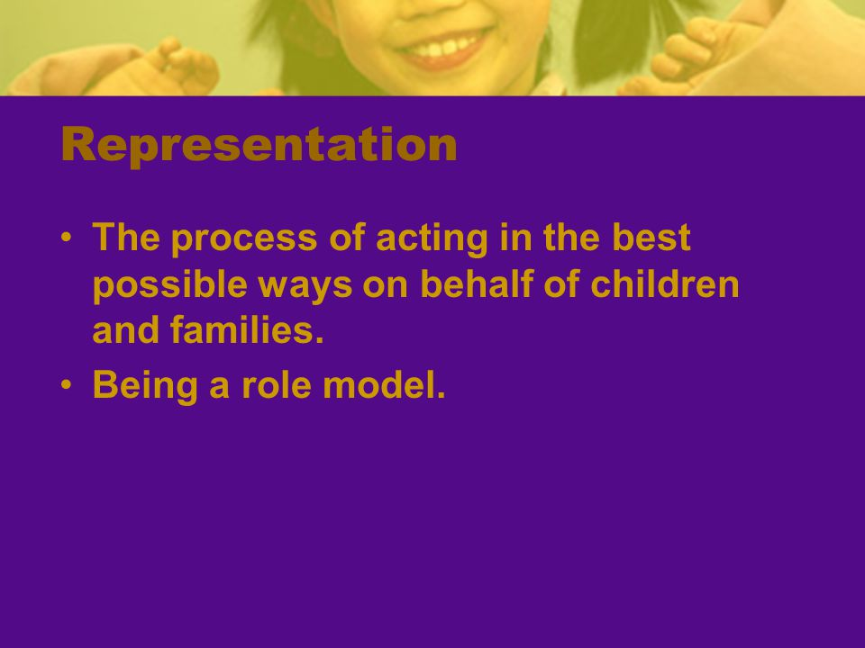 Representation The process of acting in the best possible ways on behalf of children and families.