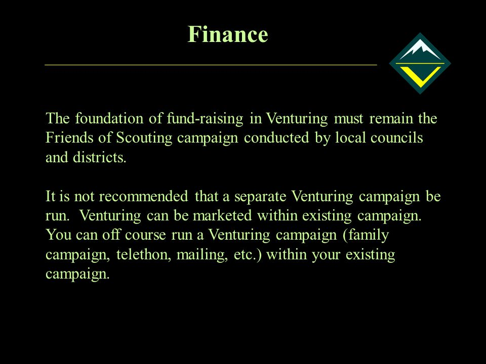 Finance The foundation of fund-raising in Venturing must remain the Friends of Scouting campaign conducted by local councils and districts.