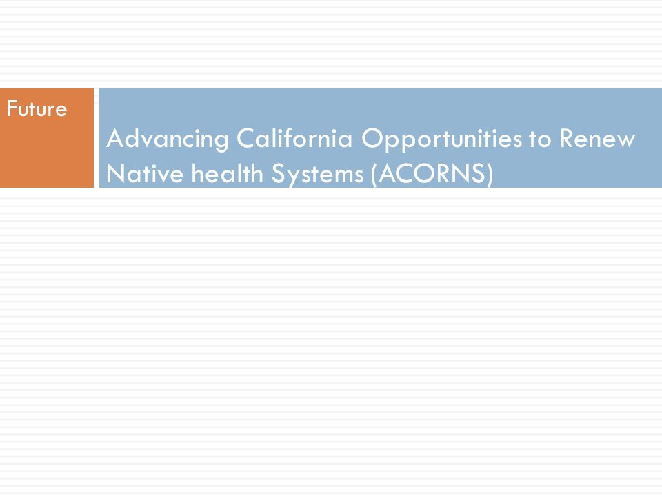 Future Advancing California Opportunities to Renew Native health Systems (ACORNS)