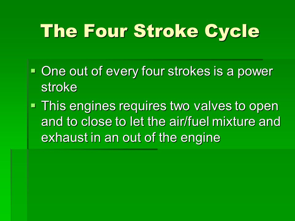 The Four Stroke Cycle One out of every four strokes is a power stroke