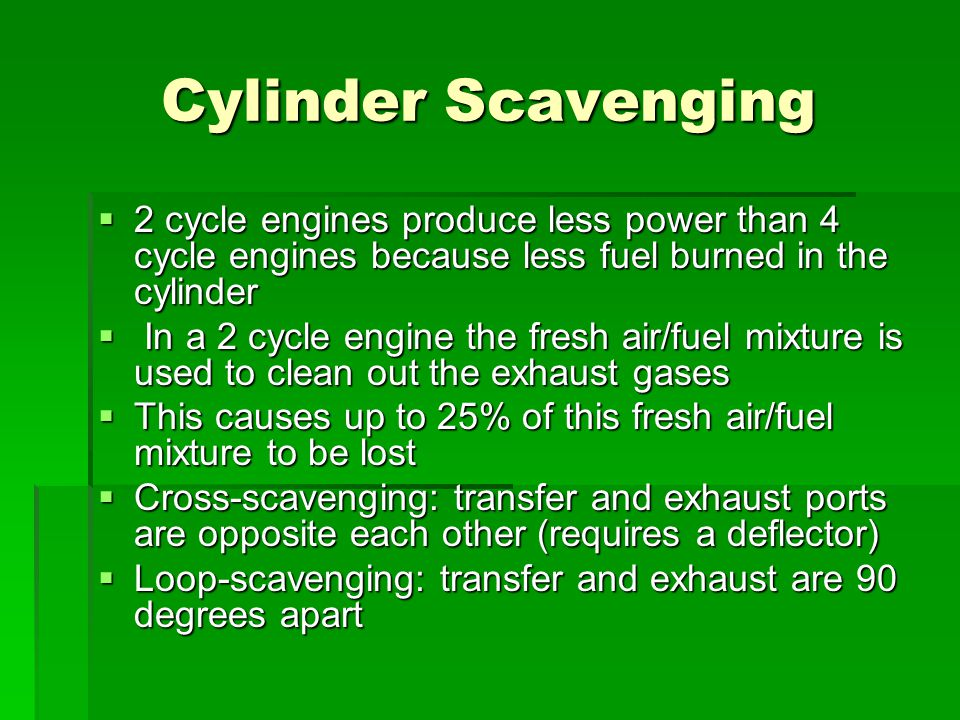 Cylinder Scavenging 2 cycle engines produce less power than 4 cycle engines because less fuel burned in the cylinder.