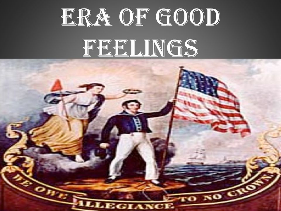 era of good feelings The era of good feelings was a period in american history that started right after the war of 1812 america had just beat britain for what would be the last time the era of good feelings lasted from about 1817 to 1825 the time was dominated by one political party, the democratic republican party.