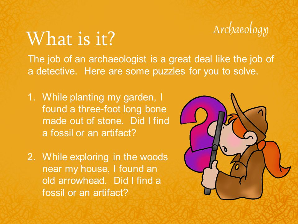 What is it The job of an archaeologist is a great deal like the job of a detective. Here are some puzzles for you to solve.