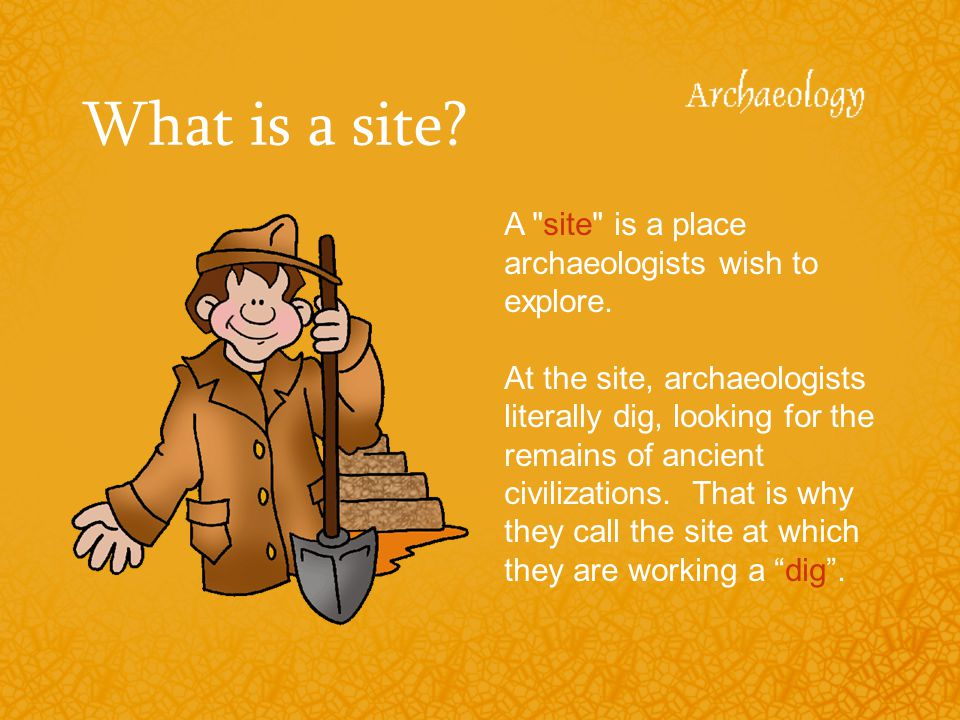 What is a site A site is a place archaeologists wish to explore.