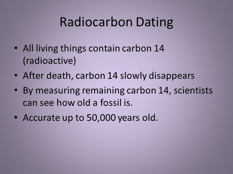 Radiocarbon Dating All living things contain carbon 14 (radioactive)