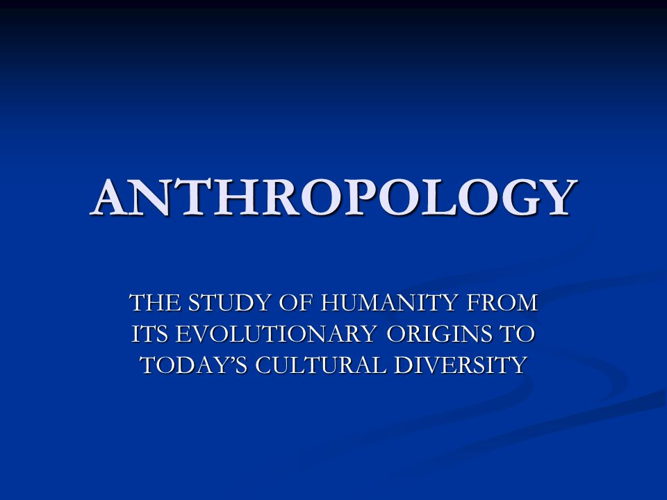 anthropology 101 the study of humanity Ant 101 introduction to cultural anthropology 3 credits this course will introduce students to the anthropological study of human evolution and prehistory.