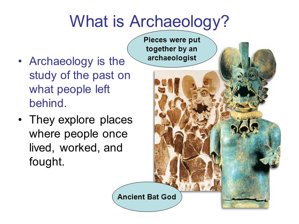 What is Archaeology Pieces were put. together by an. archaeologist. Archaeology is the study of the past on what people left behind.