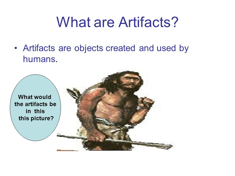 What are Artifacts Artifacts are objects created and used by humans.