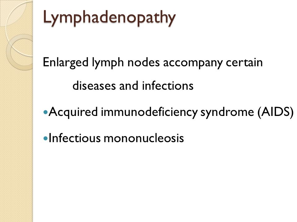 Lymphadenopathy Enlarged lymph nodes accompany certain diseases and infections. Acquired immunodeficiency syndrome (AIDS)