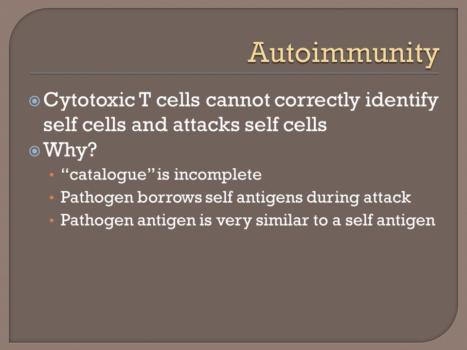 Autoimmunity Cytotoxic T cells cannot correctly identify self cells and attacks self cells. Why catalogue is incomplete.