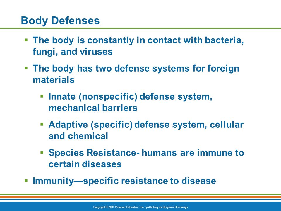 Body Defenses The body is constantly in contact with bacteria, fungi, and viruses. The body has two defense systems for foreign materials.