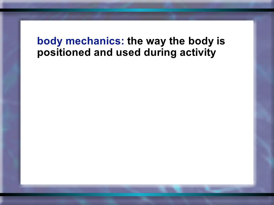 body mechanics: the way the body is positioned and used during activity