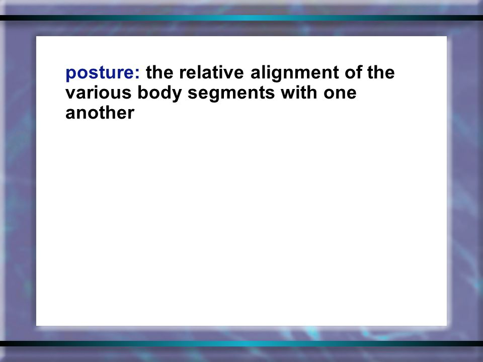 posture: the relative alignment of the various body segments with one another