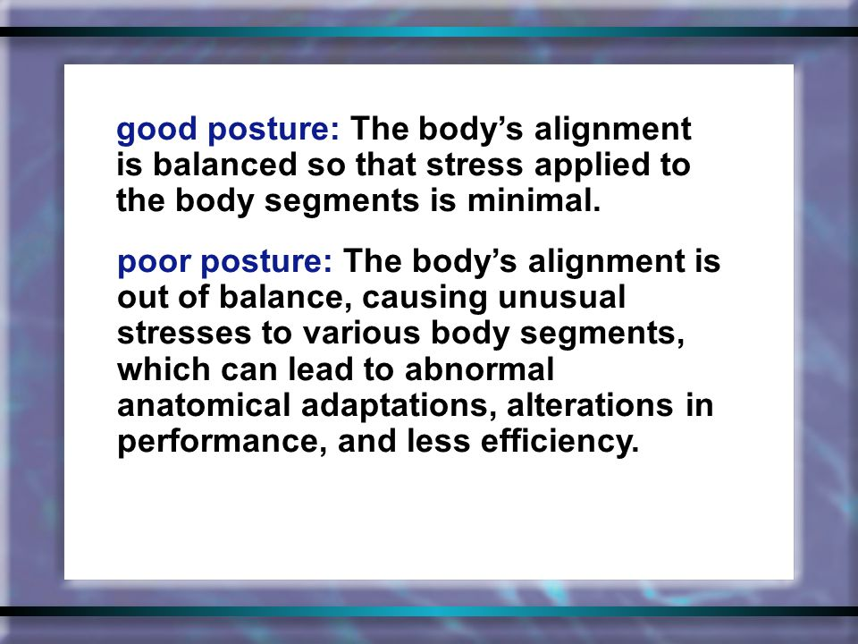 good posture: The body's alignment is balanced so that stress applied to the body segments is minimal.