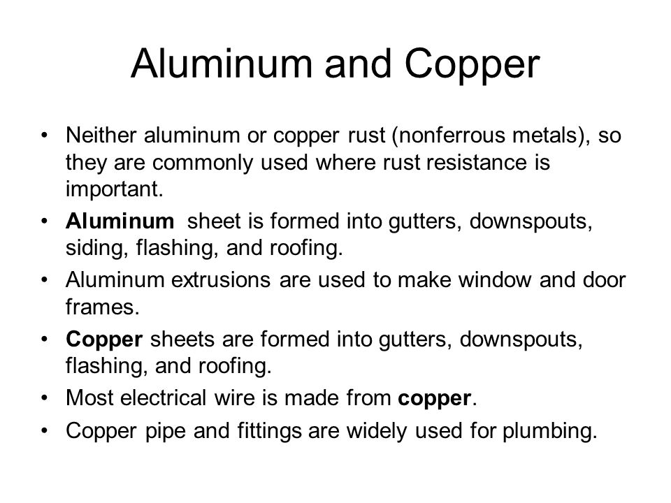 Aluminum and Copper Neither aluminum or copper rust (nonferrous metals), so they are commonly used where rust resistance is important.