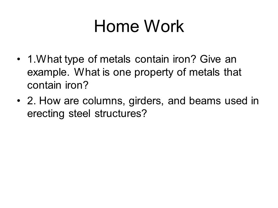 Home Work 1.What type of metals contain iron Give an example. What is one property of metals that contain iron