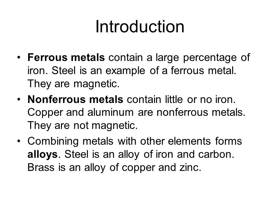 Introduction Ferrous metals contain a large percentage of iron. Steel is an example of a ferrous metal. They are magnetic.
