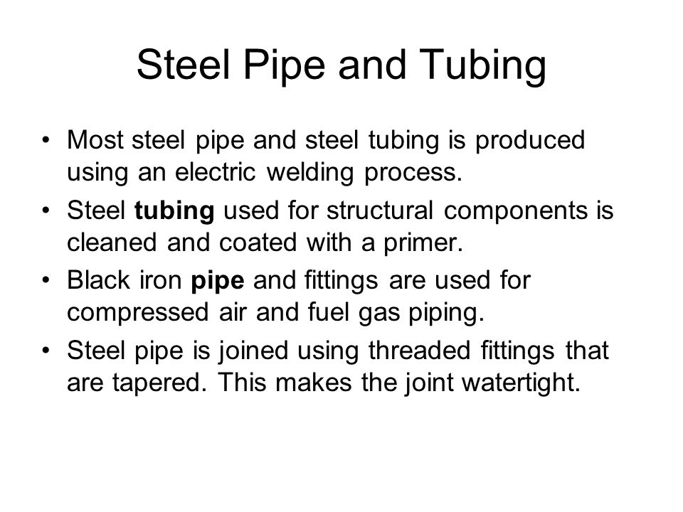 Steel Pipe and Tubing Most steel pipe and steel tubing is produced using an electric welding process.