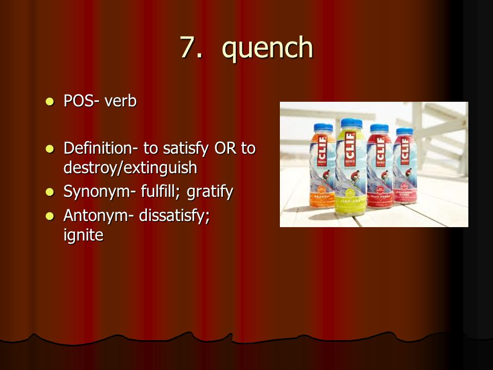 7. Quench POS  Verb Definition  To Satisfy OR To Destroy/extinguish