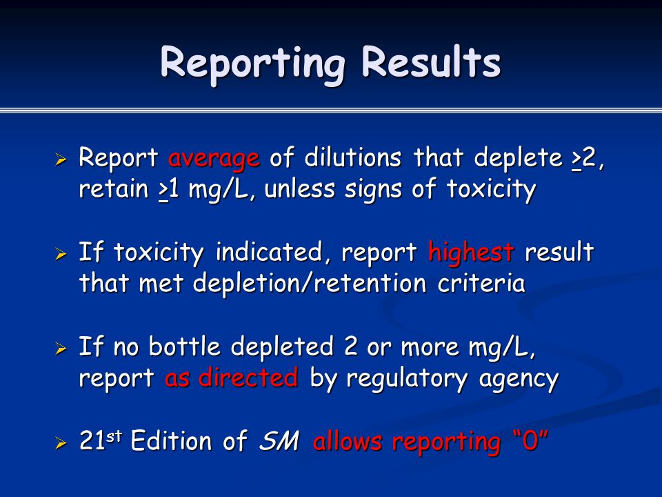 Reporting Results Report average of dilutions that deplete >2, retain >1 mg/L, unless signs of toxicity.