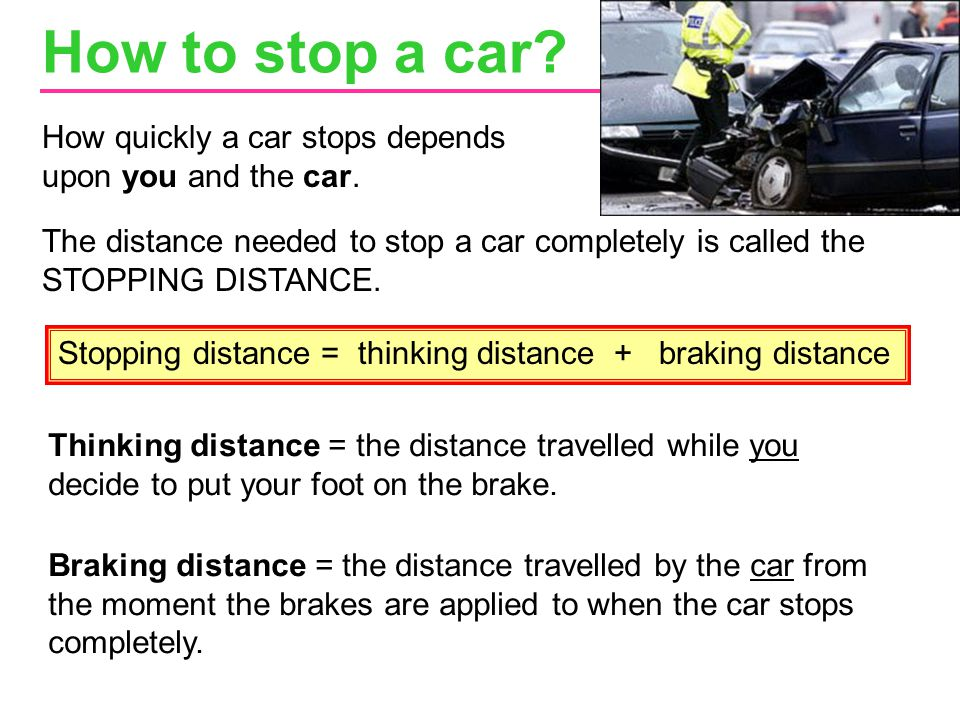 How to stop a car How quickly a car stops depends upon you and the car.