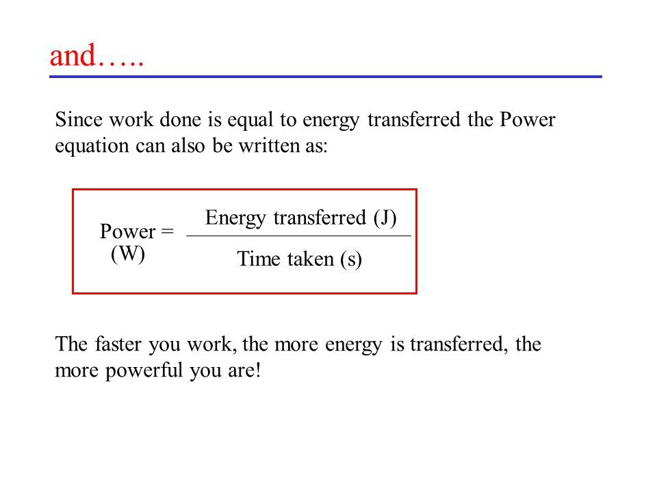 and….. Since work done is equal to energy transferred the Power equation can also be written as: Energy transferred (J)