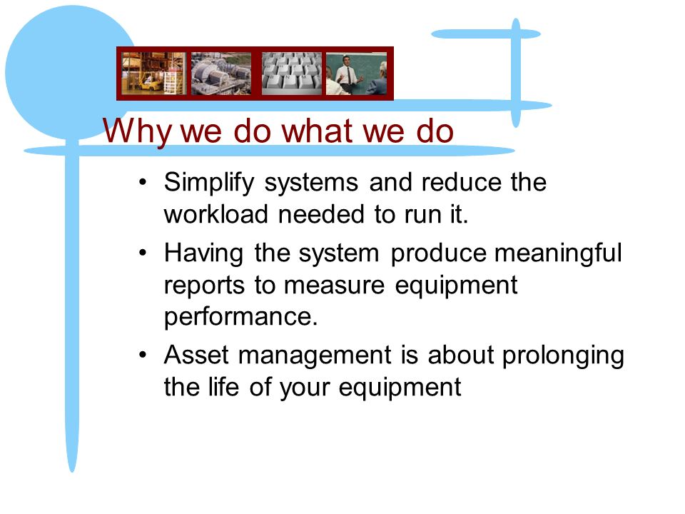 Why we do what we do Simplify systems and reduce the workload needed to run it.