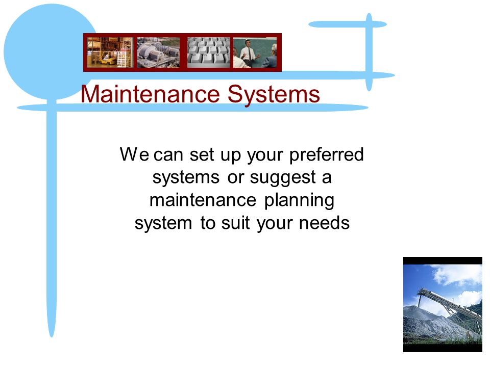 Maintenance Systems We can set up your preferred systems or suggest a maintenance planning system to suit your needs.