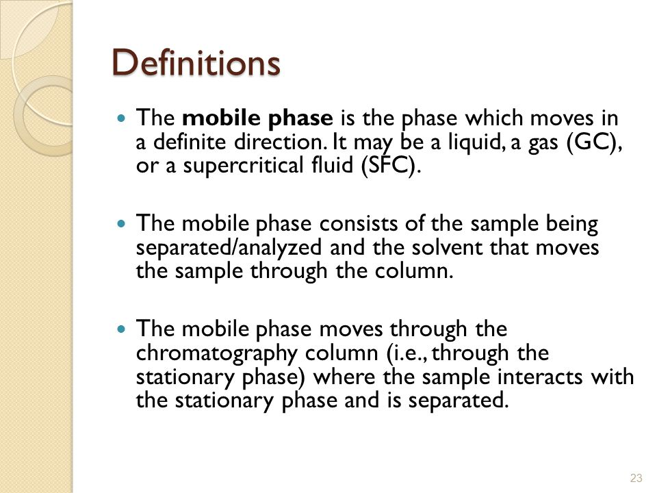Definitions The mobile phase is the phase which moves in a definite direction. It may be a liquid, a gas (GC), or a supercritical fluid (SFC).