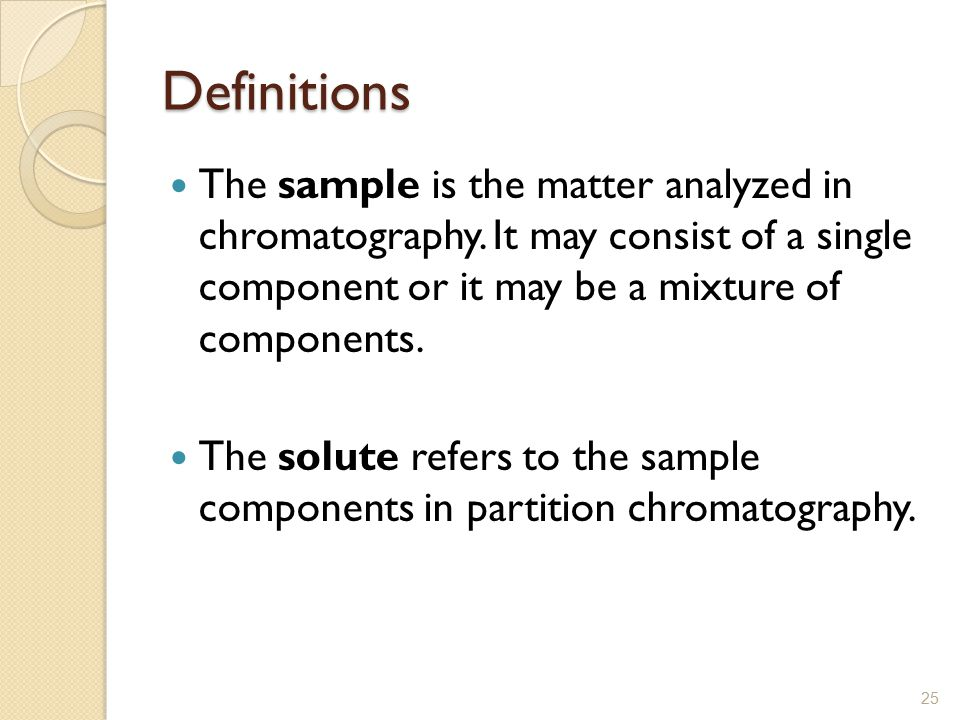Definitions The sample is the matter analyzed in chromatography. It may consist of a single component or it may be a mixture of components.