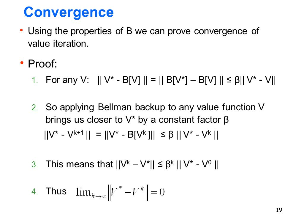 Convergence Using the properties of B we can prove convergence of value iteration. Proof: