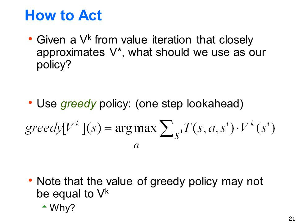 How to Act Given a Vk from value iteration that closely approximates V*, what should we use as our policy