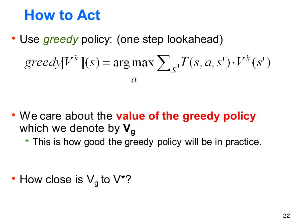 How to Act Use greedy policy: (one step lookahead)