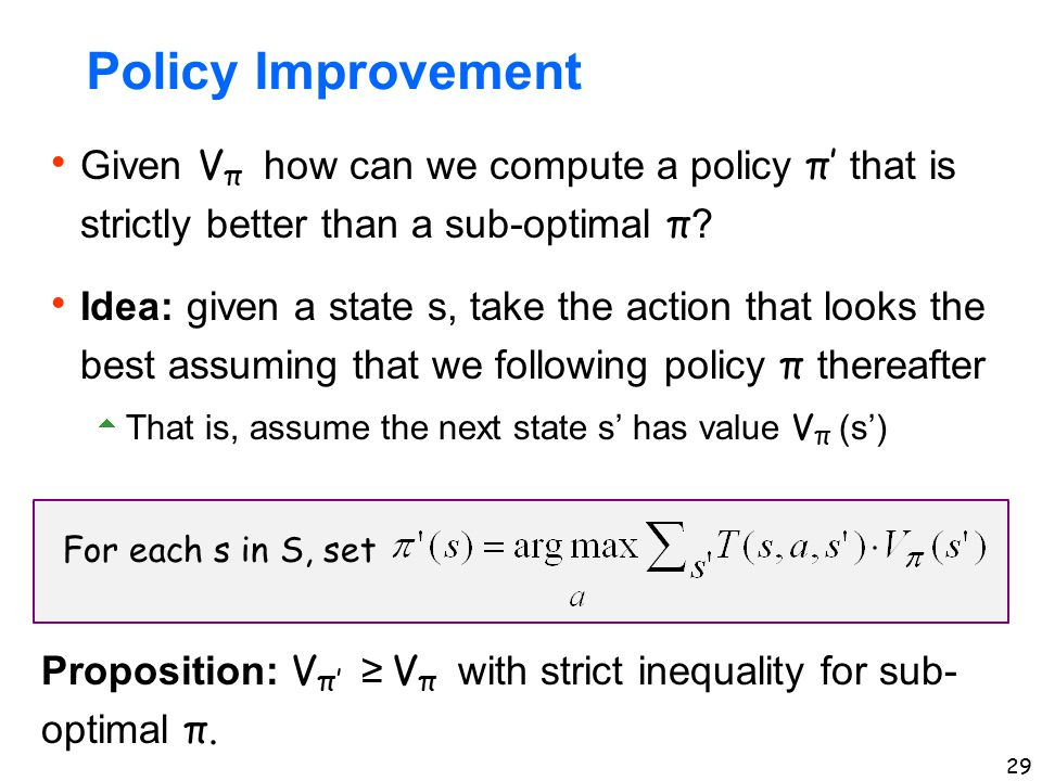 Policy Improvement Given Vπ how can we compute a policy π' that is strictly better than a sub-optimal π